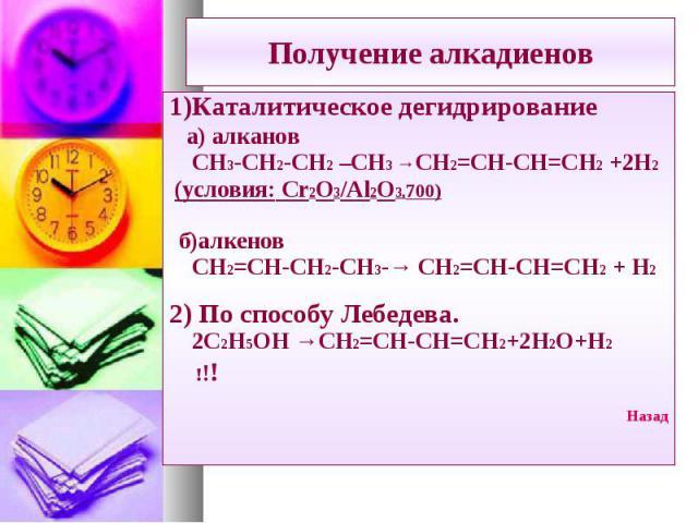 1)Каталитическое дегидрирование 1)Каталитическое дегидрирование а) алканов СН3-СН2-СН2 –СН3 →СН2=СН-СН=СН2 +2Н2 (условия: Cr2O3/Al2O3,700) б)алкенов СН2=СН-СН2-СН3-→ СН2=СН-СН=СН2 + Н2 2) По способу Лебедева. 2С2Н5ОН →СН2=СН-СН=СН2+2Н2О+Н2 !!! Назад