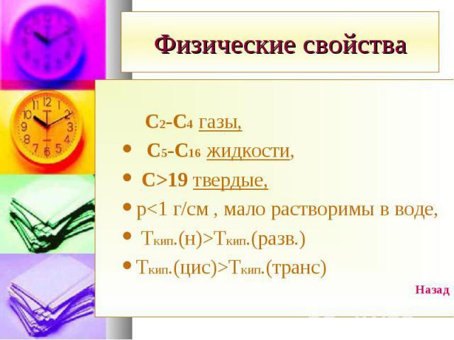 С2-С4 газы, С5-С16 жидкости, С>19 твердые, р<1 г/см , мало растворимы в воде, Ткип.(н)>Tкип.(разв.) Ткип.(цис)>Tкип.(транс) Назад