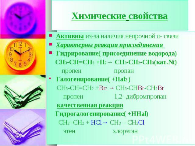 Активны из-за наличия непрочной π- связи Активны из-за наличия непрочной π- связи Характерны реакции присоединения Гидрирование( присоединение водорода) СН3-СН=СН2 +Н2→ CH3-CH2-CH3(кат.Ni) пропен пропан Галогенирование( +Hal2 ) СН3-СН=СН2 +Br2 → CH3…