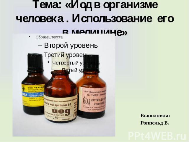 Тема: «Йод в организме человека . Использование его в медицине» Выполнила: Роппельд В.
