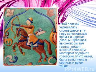 Этой плиткой украшались строившиеся в ту пору христианские храмы и царские дворц