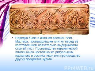 Нередка была и иконная роспись плит. Мастера, производившие плитку, перед её изг