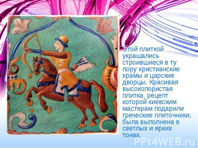 Этой плиткой украшались строившиеся в ту пору христианские храмы и царские дворцы. Красивая высокопористая плитка, рецепт которой киевским мастерам подарили греческие плиточники, была выполнена в светлых и ярких тонах. Этой плиткой украшались строив…