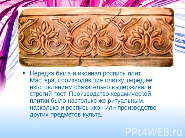 Нередка была и иконная роспись плит. Мастера, производившие плитку, перед её изготовлением обязательно выдерживали строгий пост. Производство керамической плитки было настолько же ритуальным, насколько и роспись икон или производство других предмето…