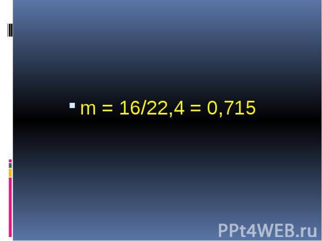m = 16/22,4 = 0,715 m = 16/22,4 = 0,715