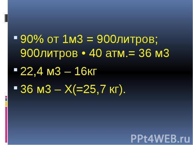 90% от 1м3 = 900литров; 900литров • 40 атм.= 36 м3 90% от 1м3 = 900литров; 900литров • 40 атм.= 36 м3 22,4 м3 – 16кг 36 м3 – Х(=25,7 кг).