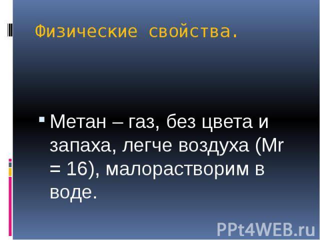 Физические свойства. Метан – газ, без цвета и запаха, легче воздуха (Мr = 16), малорастворим в воде.