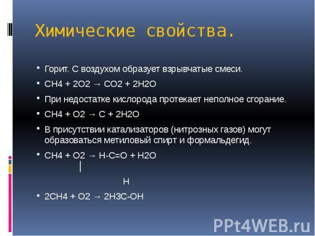 Химические свойства. Горит. С воздухом образует взрывчатые смеси. СН4 + 2О2 → СО2 + 2Н2О При недостатке кислорода протекает неполное сгорание. СН4 + О2 → С + 2Н2О В присутствии катализаторов (нитрозных газов) могут образоваться метиловый спирт и фор…