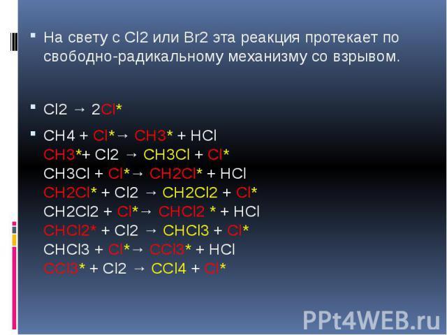 На свету с Cl2 или Br2 эта реакция протекает по свободно-радикальному механизму со взрывом. На свету с Cl2 или Br2 эта реакция протекает по свободно-радикальному механизму со взрывом. Cl2 → 2Cl* СН4 + Cl*→ СН3* + НCl СН3*+ Cl2 → СН3Cl + Cl* СН3Cl + …