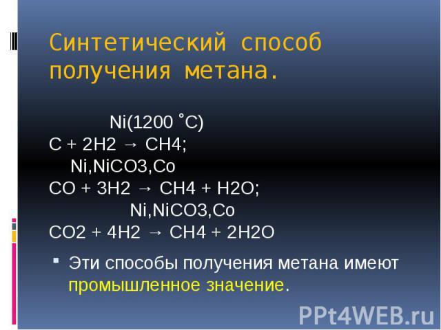 Синтетический способ получения метана. Ni(1200 ˚C) C + 2H2 → CH4; Ni,NiCO3,Co CO + 3H2 → CH4 + H2O; Ni,NiCO3,Co CO2 + 4H2 → CH4 + 2H2O Эти способы получения метана имеют промышленное значение.