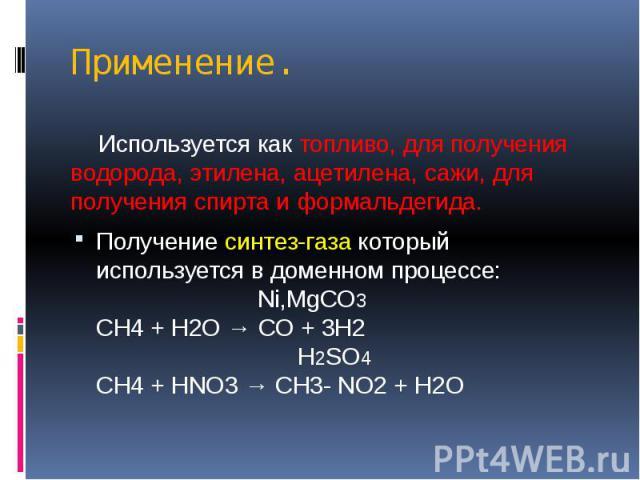 Применение. Используется как топливо, для получения водорода, этилена, ацетилена, сажи, для получения спирта и формальдегида. Получение синтез-газа который используется в доменном процессе: Ni,MgCO3 CH4 + H2O → CO + 3H2 H2SO4 CH4 + HNO3 → CH3- NO2 + H2O