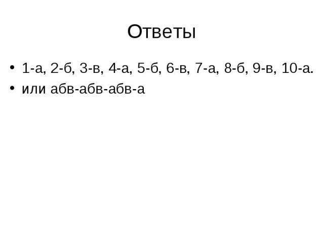 1-а, 2-б, 3-в, 4-а, 5-б, 6-в, 7-а, 8-б, 9-в, 10-а. 1-а, 2-б, 3-в, 4-а, 5-б, 6-в, 7-а, 8-б, 9-в, 10-а. или абв-абв-абв-а