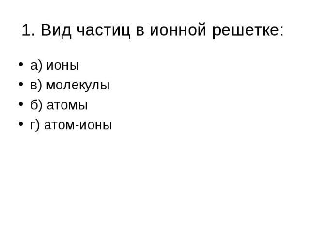 а) ионы а) ионы в) молекулы б) атомы г) атом-ионы