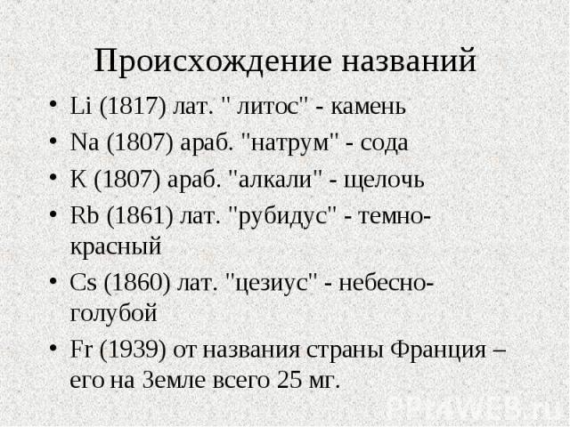"""Li (1817) лат. """" литос"""" - камень Li (1817) лат. """" литос"""" - камень Na (1807) араб. """"натрум"""" - сода К (1807) араб. """"алкали"""" - щелочь Rb (1861) лат. """"рубидус"""" - темно-красный Cs (1860) лат. """"цезиус…"""