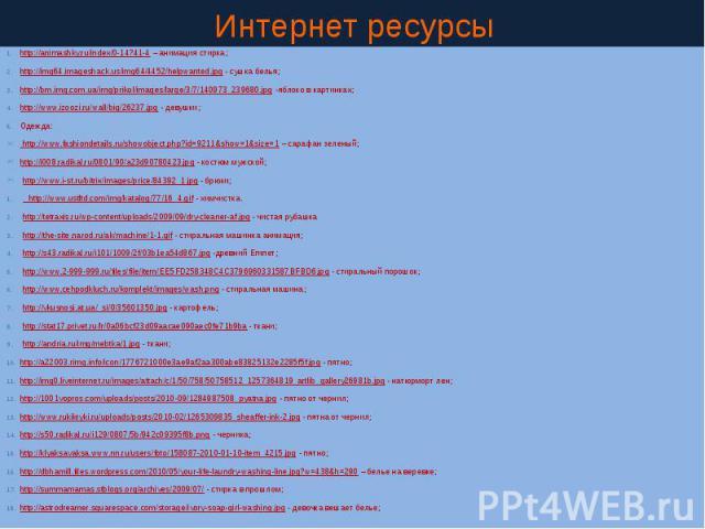 Интернет ресурсы http://animashky.ru/index/0-14?41-4 – анимация стирка; http://img64.imageshack.us/img64/4452/helpwanted.jpg - сушка белья; http://bm.img.com.ua/img/prikol/images/large/3/7/140973_239680.jpg -яблоко в картинках; http://www.izoozi.ru/…