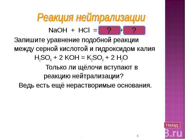 NaOH + HCl = NaCl + H2O NaOH + HCl = NaCl + H2O Запишите уравнение подобной реакции между серной кислотой и гидроксидом калия H2SO4 + 2 KOH = K2SO4 + 2 H2O Только ли щёлочи вступают в реакцию нейтрализации? Ведь есть ещё нерастворимые основания.