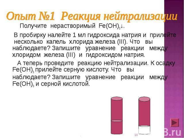 Получите нерастворимый Fe(OH)3↓. Получите нерастворимый Fe(OH)3↓. В пробирку налейте 1 мл гидроксида натрия и прилейте несколько капель хлорида железа (III). Что вы наблюдаете? Запишите уравнение реакции между хлоридом железа (III) и гидроксидом нат…