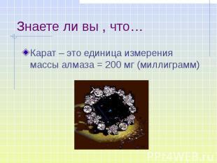 Знаете ли вы , что… Карат – это единица измерения массы алмаза = 200 мг (миллигр