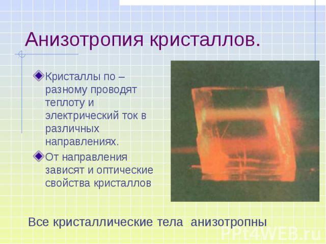 Анизотропия кристаллов. Кристаллы по –разному проводят теплоту и электрический ток в различных направлениях. От направления зависят и оптические свойства кристаллов