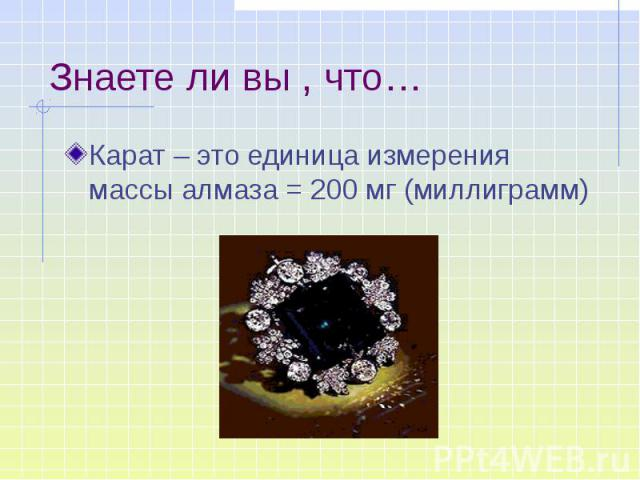 Знаете ли вы , что… Карат – это единица измерения массы алмаза = 200 мг (миллиграмм)