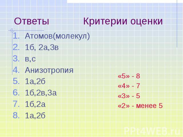 Ответы Критерии оценки Атомов(молекул) 1б, 2а,3в в,с Анизотропия 1а,2б 1б,2в,3а 1б,2а 1а,2б