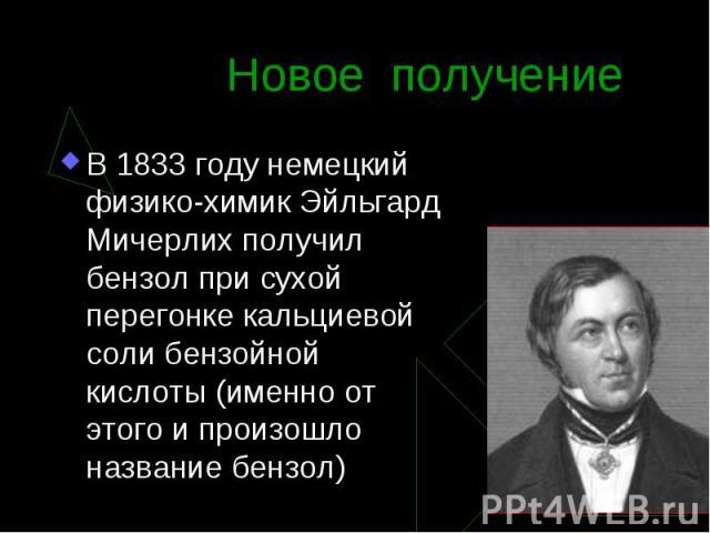 В 1833 году немецкий физико-химик Эйльгард Мичерлих получил бензол при сухой перегонке кальциевой соли бензойной кислоты (именно от этого и произошло название бензол) В 1833 году немецкий физико-химик Эйльгард Мичерлих получил бензол при сухой перег…
