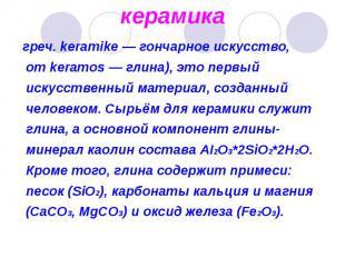 греч. keramike — гончарное искусство, от keramos — глина), это первый искусствен