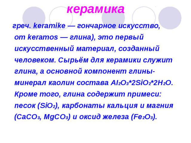 греч. keramike — гончарное искусство, от keramos — глина), это первый искусственный материал, созданный человеком. Сырьём для керамики служит глина, а основной компонент глины- минерал каолин состава AI2O3*2SiO2*2H2O. Кроме того, глина содержит прим…