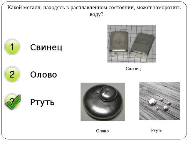 Какой металл, находясь в расплавленном состоянии, может заморозить воду? Какой металл, находясь в расплавленном состоянии, может заморозить воду?