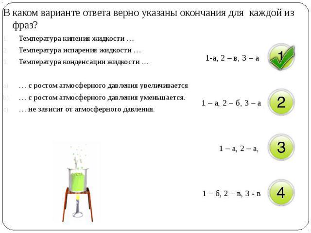 В каком варианте ответа верно указаны окончания для каждой из фраз? В каком варианте ответа верно указаны окончания для каждой из фраз? Температура кипения жидкости … Температура испарения жидкости … Температура конденсации жидкости … … с ростом атм…