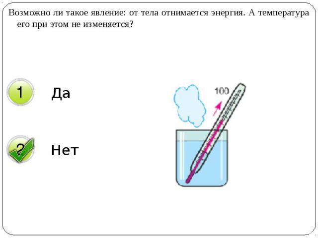 Возможно ли такое явление: от тела отнимается энергия. А температура его при этом не изменяется? Возможно ли такое явление: от тела отнимается энергия. А температура его при этом не изменяется?