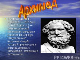 Архимед (др.-греч. Αρχιμήδης — 287 до н. э. — 212 до н. э.) — древнегреческий ма