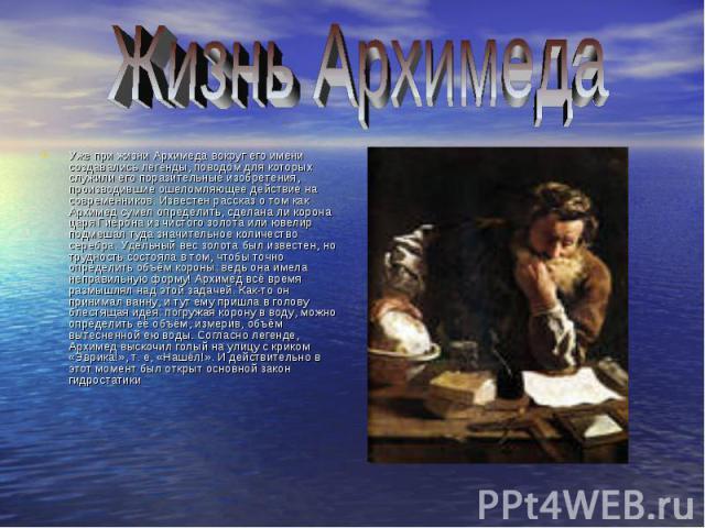 Уже при жизни Архимеда вокруг его имени создавались легенды, поводом для которых служили его поразительные изобретения, производившие ошеломляющее действие на современников. Известен рассказ о том как Архимед сумел определить, сделана ли корона царя…
