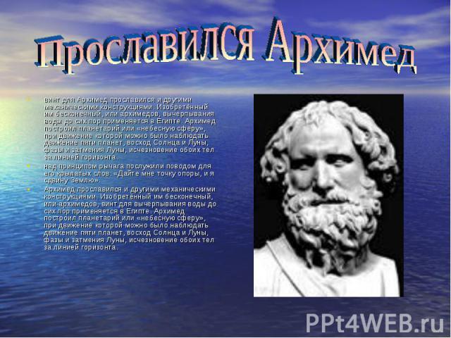 винт для Архимед прославился и другими механическими конструкциями. Изобретённый им бесконечный, или архимедов, вычерпывания воды до сих пор применяется в Египте. Архимед построил планетарий или «небесную сферу», при движение которой можно было набл…