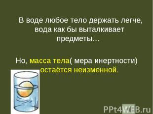 В воде любое тело держать легче, вода как бы выталкивает предметы… В воде любое