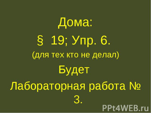 Дома: Дома: § 19; Упр. 6. (для тех кто не делал) Будет Лабораторная работа № 3.