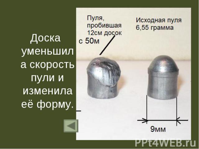 Доска уменьшила скорость пули и изменила её форму. Доска уменьшила скорость пули и изменила её форму.