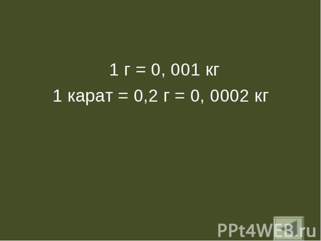 1 г = 0, 001 кг 1 г = 0, 001 кг 1 карат = 0,2 г = 0, 0002 кг