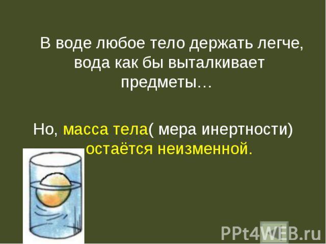 В воде любое тело держать легче, вода как бы выталкивает предметы… В воде любое тело держать легче, вода как бы выталкивает предметы… Но, масса тела( мера инертности) остаётся неизменной.