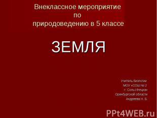 ЗЕМЛЯ ЗЕМЛЯ Учитель биологии МОУ «СОШ № 2 г. Соль-Илецка» Оренбургской области А