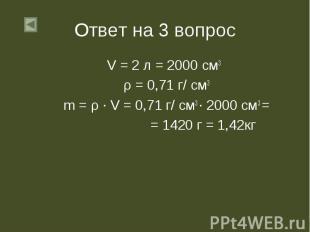 V = 2 л = 2000 см3 V = 2 л = 2000 см3 ρ = 0,71 г/ см3 m = ρ ∙ V = 0,71 г/ см3 ∙