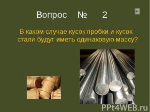 В каком случае кусок пробки и кусок стали будут иметь одинаковую массу? В каком