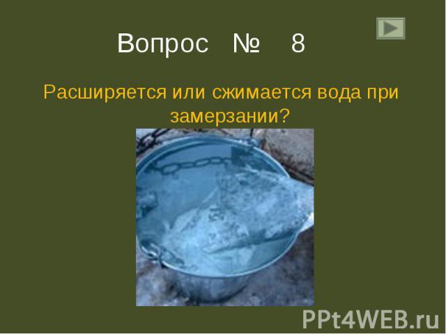 Расширяется или сжимается вода при замерзании? Расширяется или сжимается вода при замерзании?