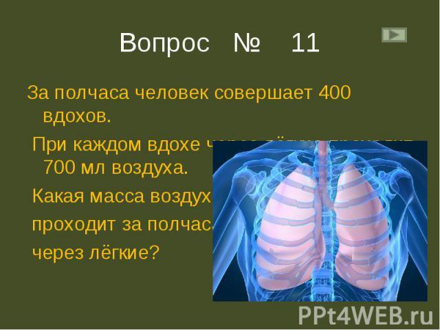 За полчаса человек совершает 400 вдохов. За полчаса человек совершает 400 вдохов. При каждом вдохе через лёгкие проходит 700 мл воздуха. Какая масса воздуха проходит за полчаса через лёгкие?