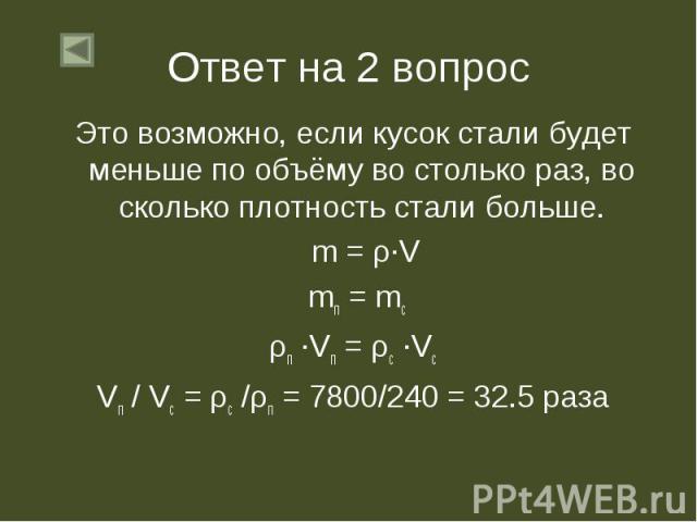 Это возможно, если кусок стали будет меньше по объёму во столько раз, во сколько плотность стали больше. Это возможно, если кусок стали будет меньше по объёму во столько раз, во сколько плотность стали больше. m = ρ∙V mп = mс ρп ∙Vп = ρс ∙Vс Vп / Vс…