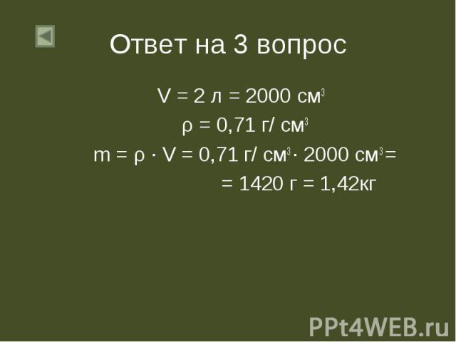 V = 2 л = 2000 см3 V = 2 л = 2000 см3 ρ = 0,71 г/ см3 m = ρ ∙ V = 0,71 г/ см3 ∙ 2000 см3 = = 1420 г = 1,42кг