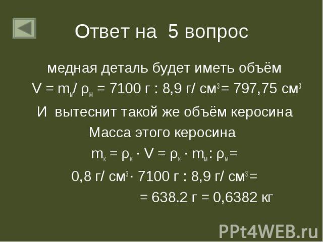 медная деталь будет иметь объём медная деталь будет иметь объём V = mм/ ρм = 7100 г : 8,9 г/ см3 = 797,75 см3 И вытеснит такой же объём керосина Масса этого керосина mк = ρк ∙ V = ρк ∙ mм : ρм = 0,8 г/ см3 ∙ 7100 г : 8,9 г/ см3 = = 638.2 г = 0,6382 кг