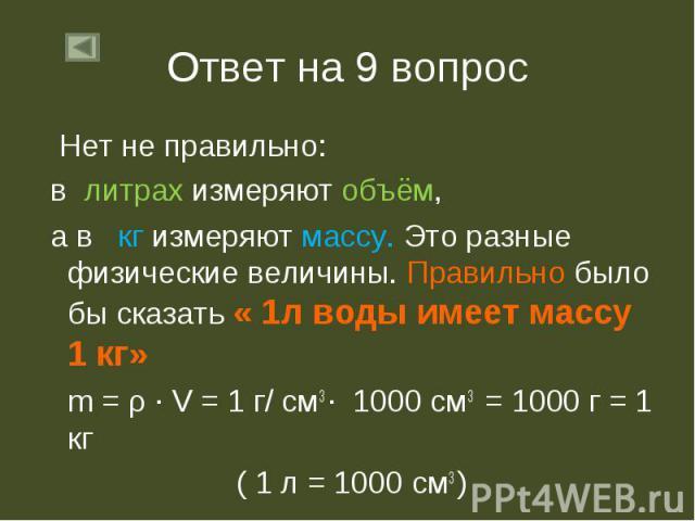 Нет не правильно: Нет не правильно: в литрах измеряют объём, а в кг измеряют массу. Это разные физические величины. Правильно было бы сказать « 1л воды имеет массу 1 кг» m = ρ ∙ V = 1 г/ см3 ∙ 1000 см3 = 1000 г = 1 кг ( 1 л = 1000 см3 )