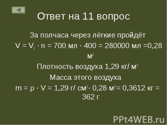 За полчаса через лёгкие пройдёт За полчаса через лёгкие пройдёт V = V1 ∙ n = 700 мл ∙ 400 = 280000 мл =0,28 м3 Плотность воздуха 1,29 кг/ м3 Масса этого воздуха m = ρ ∙ V = 1,29 г/ см3 ∙ 0,28 м3 = 0,3612 кг = 362 г