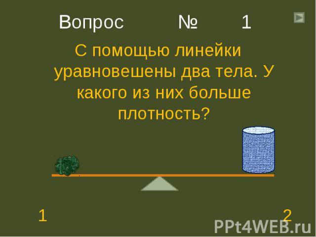 С помощью линейки уравновешены два тела. У какого из них больше плотность? С помощью линейки уравновешены два тела. У какого из них больше плотность? 1 2